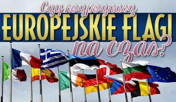 Czy rozpoznasz europejskie flagi na czas?