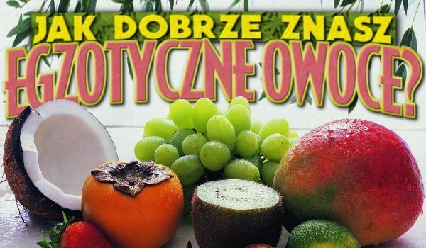 Jak dobrze znasz egzotyczne owoce?