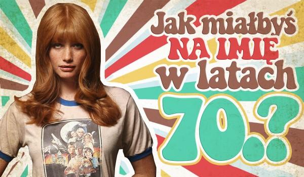 Jak miałbyś na imię, gdybyś urodził się w latach 70-tych?