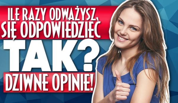 """Ile razy odważysz się odpowiedzieć """"tak""""? – Dziwne opinie!"""