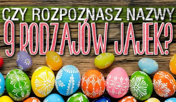 Rozpoznasz nazwy 9 rodzajów jajek?