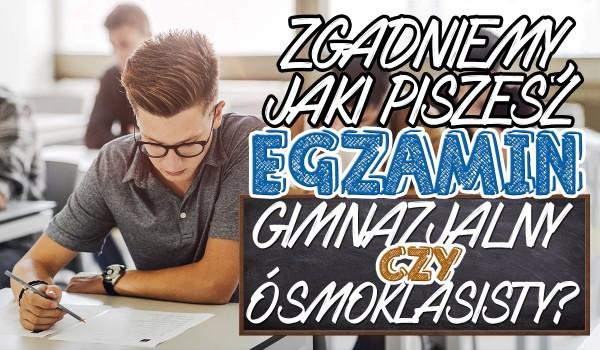 Zgadniemy jaki egzamin piszesz: gimnazjalny czy ósmoklasisty!