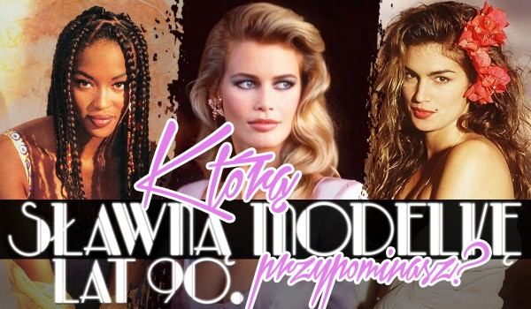 Którą sławną modelkę z lat 90. przypominasz?