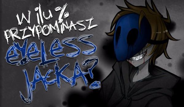 W ilu % przypominasz Eyeless Jacka?