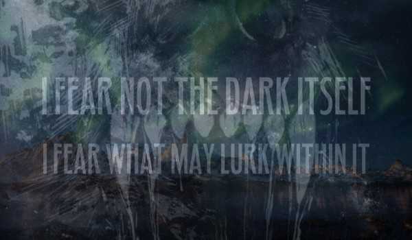 I Fear Not the Dark Itself, I Fear What May Lurk Within It.