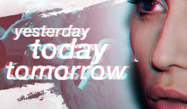 yesterday; today; tomorrow