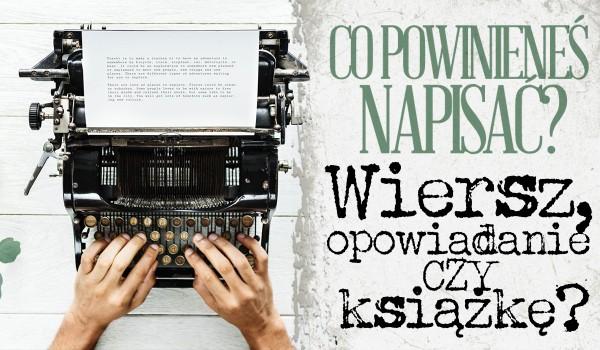 Co powinieneś napisać? Wiersz, opowiadanie czy książkę?