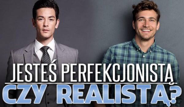 Jesteś perfekcjonistą czy realistą?