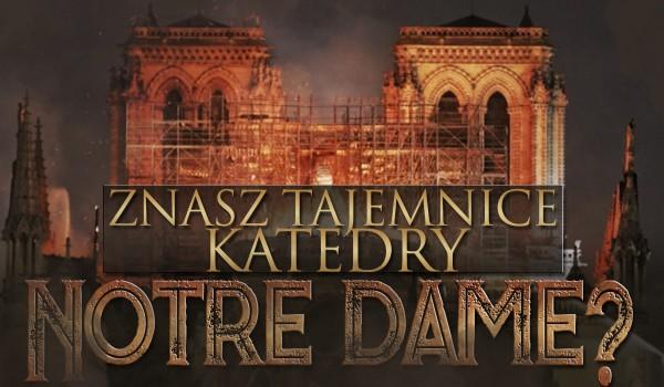 Czy znasz tajemnice katedry Notre Dame?