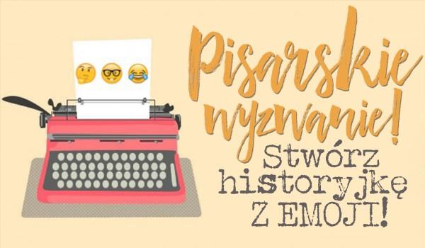 Wyzwanie pisarskie – Stwórz historyjkę z podanych emoji!