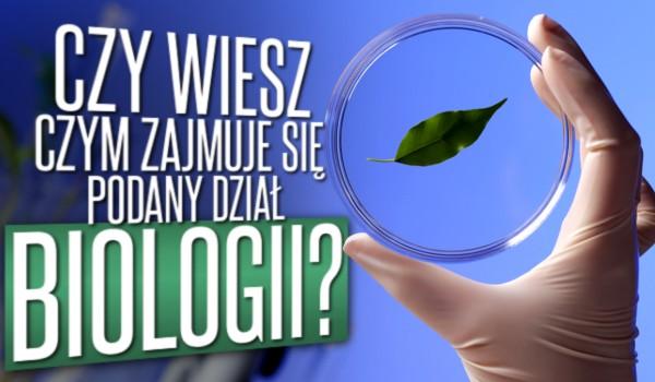 Czy wiesz, czym zajmuje się podany dział biologii?