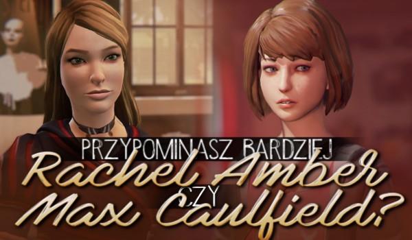 Przypominasz bardziej Rachel Amber czy Max Caulfield?