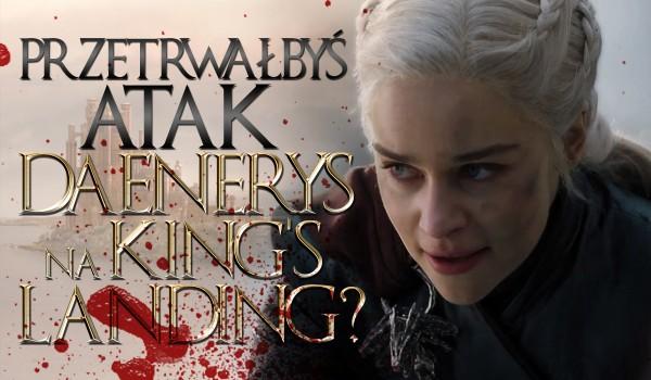 Czy przeżyłbyś atak Daenerys na King's Landing?