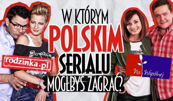 W którym polskim serialu mógłbyś zagrać?