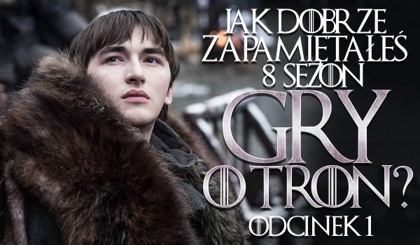 """Jak dobrze zapamiętałeś sezon 8 """"Gry o Tron"""": odcinek 1!"""