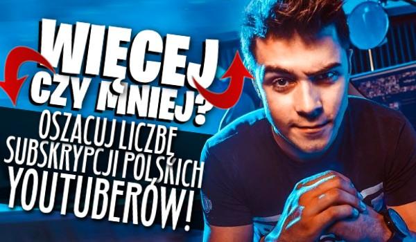 MNIEJ czy WIĘCEJ? – Oszacuj liczbę subskrypcji polskich YouTuberów!