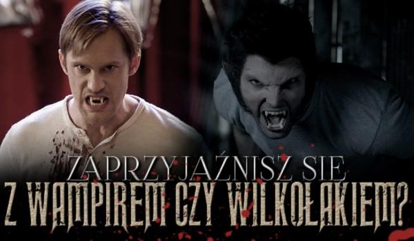 Zaprzyjaźnisz się z wampirem czy wilkołakiem?