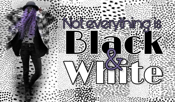 Not Everything Is Black&White [PROLOG]