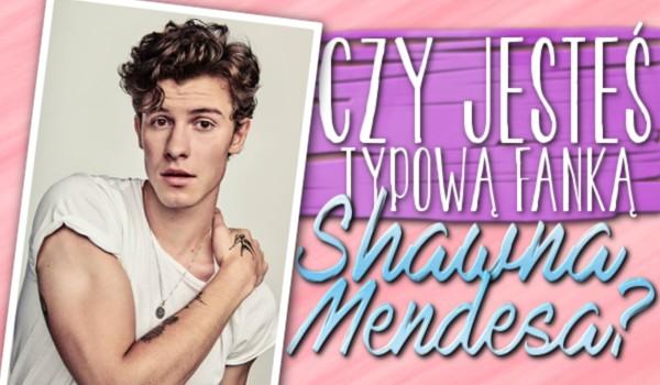 Czy jesteś typową fanką Shawna Mendesa?