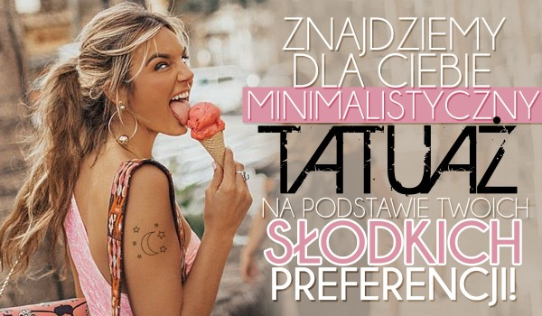 Znajdziemy dla Ciebie minimalistyczny tatuaż na podstawie Twoich słodkich preferencji!
