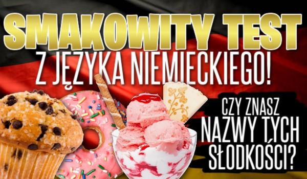 Smakowity test z języka niemieckiego! Czy znasz nazwy tych słodkości?
