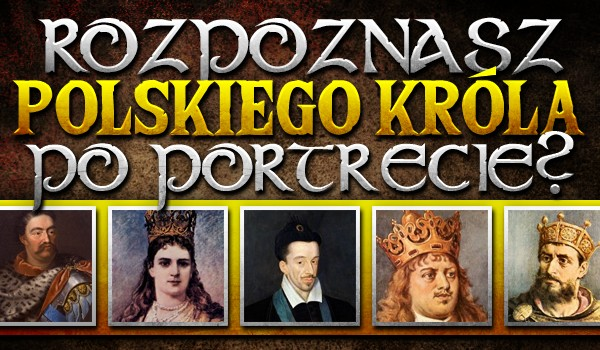Rozpoznasz polskiego króla po portrecie?