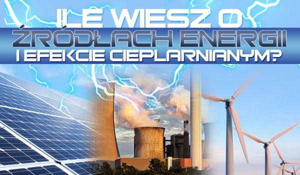 Ile wiesz o odnawialnych, nieodnawialnych źródłach energii i efekcie cieplarnianym?