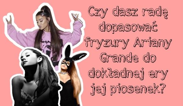 Czy Dasz Radę Dopasować Fryzury Ariany Grande Do Dokładnej