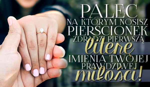 Palec, na którym nosisz pierścionek zdradzi pierwszą literę imienia Twojej prawdziwej miłości!