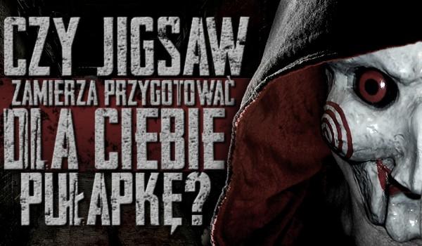 Czy Jigsaw zamierza przygotować dla Ciebie pułapkę?
