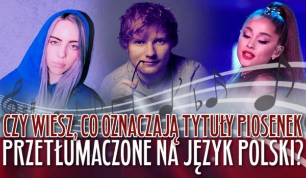 Czy wiesz co oznaczają tytuły piosenek przetłumaczone na język polski?