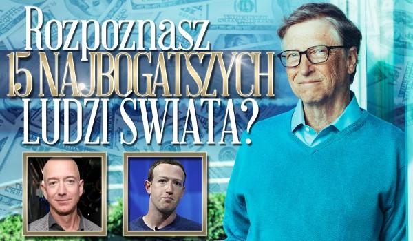 Czy rozpoznasz 15 najbogatszych ludzi świata?