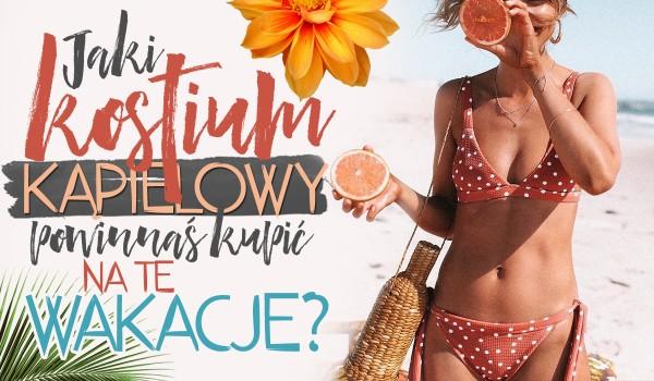 Jaki kostium kąpielowy powinnaś sobie kupić na tegoroczne wakacje?