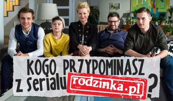 Kogo przypominasz z serialu Rodzinka.pl?