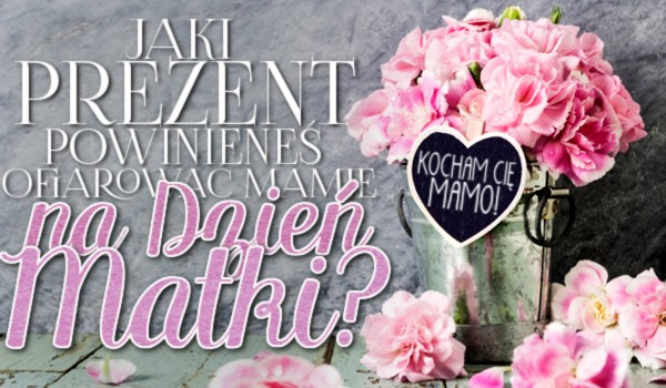 Jaki prezent powinieneś ofiarować mamie na Dzień Matki?