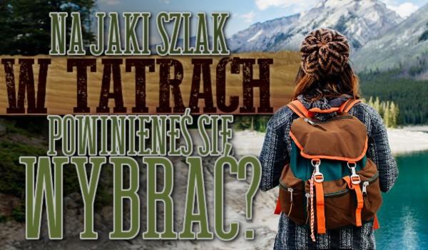 Na jaki szlak w Tatrach powinieneś się wybrać?