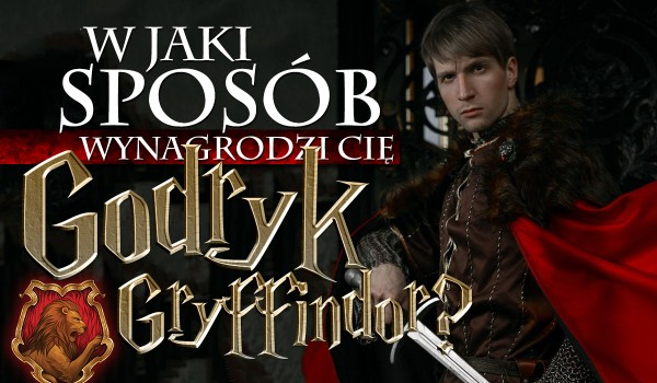 Jak wynagrodzi Cię Godryk Gryffindor?