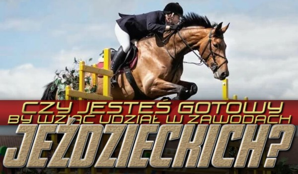 Czy jesteś gotowy, by wziąć udział w zawodach jeździeckich?