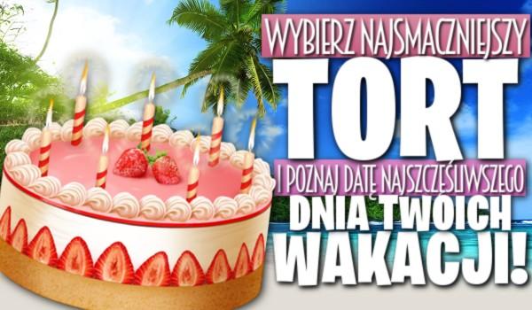 Wybierz najsmaczniejszy tort i poznaj datę najszczęśliwszego dnia Twoich wakacji!