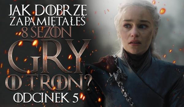 """Jak dobrze zapamiętałeś sezon 8 """"Gry o Tron"""": odcinek 5!"""