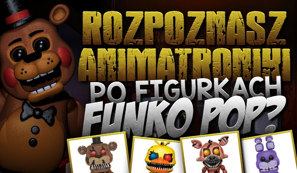 """Czy rozpoznasz animatroniki z """"Five Nights at Freddy's"""" po figurkach """"Funko Pop""""?"""
