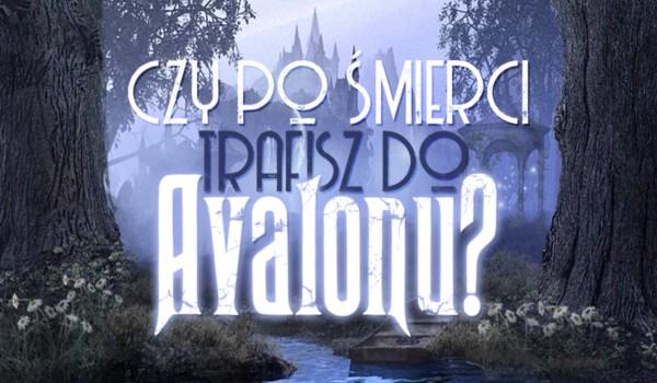 Czy po śmierci dostaniesz się do Avalonu?