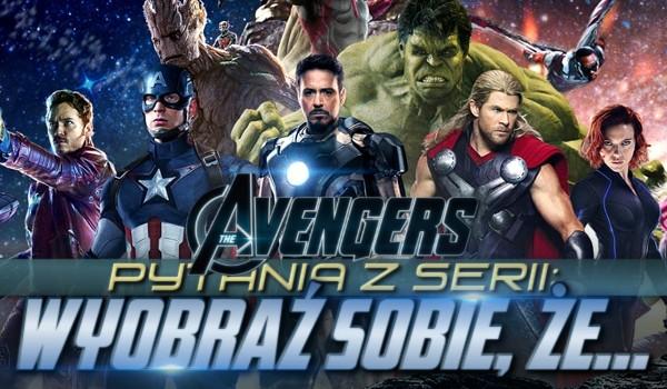 """Pytania z serii: """"Wyobraź sobie, że…"""" – Avengers!"""