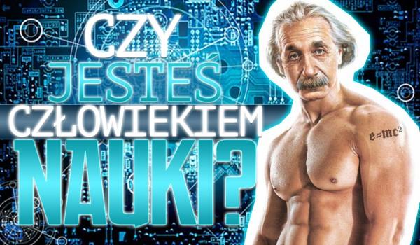 Czy jesteś człowiekiem nauki?