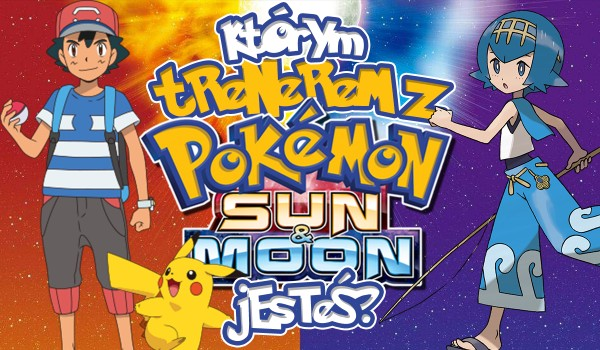 Którym trenerem z Pokemon Sun and Moon jesteś?