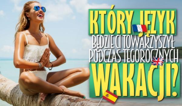 Który język będzie Ci towarzyszył podczas tegorocznych wakacji?