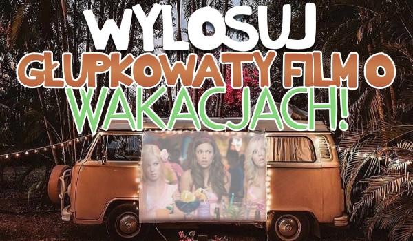 Wylosuj głupkowaty, zboczony i żenujący film o wakacjach, który powinieneś zobaczyć!
