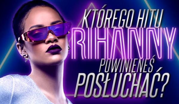 Którego hitu Rihanny powinieneś posłuchać?