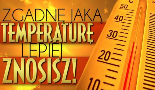 Zgadnę, jaką temperaturę lepiej znosisz!