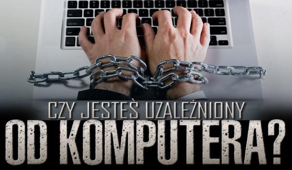 Czy jesteś uzależniony od komputera?